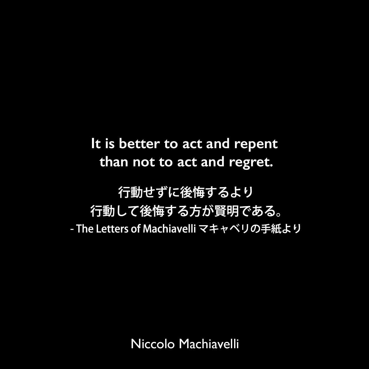 It is better to act and repent than not to act and regret.行動せずに後悔するより、行動して後悔する方が賢明である。- The Letters of Machiavelli マキャベリの手紙よりNiccolo Machiavelli