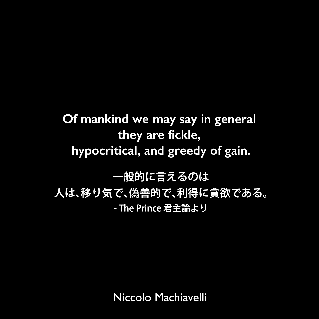 Of mankind we may say in general they are fickle, hypocritical, and greedy of gain.一般的に言えるのは、人は、移り気で、偽善的で、利得に貪欲である。- The Prince 君主論よりNiccolo Machiavelli