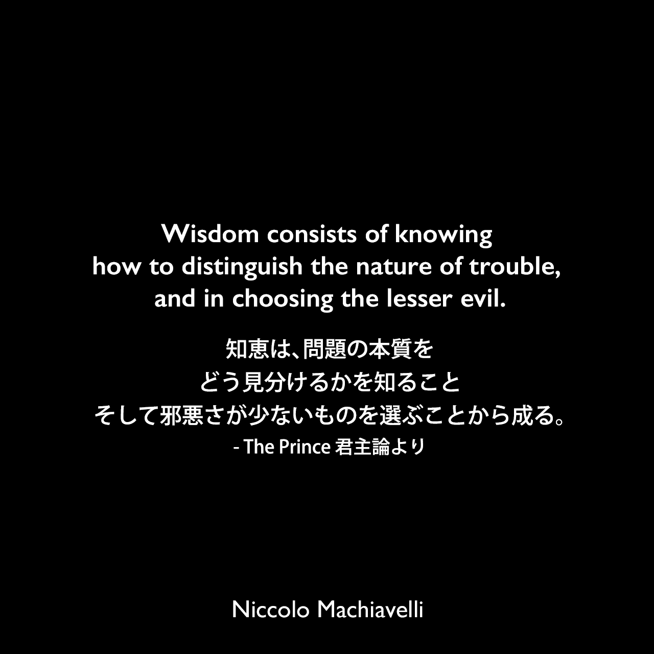 Wisdom consists of knowing how to distinguish the nature of trouble, and in choosing the lesser evil.知恵は、問題の本質をどう見分けるかを知ること、そして邪悪さが少ないものを選ぶことから成る。- The Prince 君主論よりNiccolo Machiavelli
