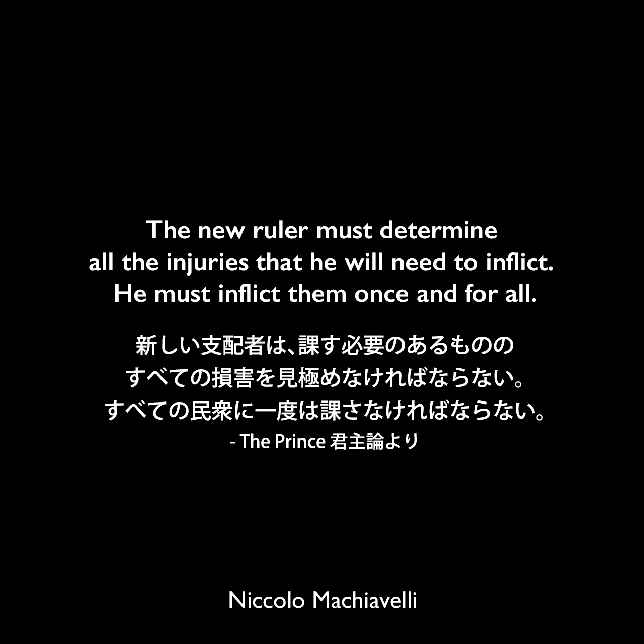 The new ruler must determine all the injuries that he will need to inflict. He must inflict them once and for all.新しい支配者は、課す必要のあるもののすべての損害を見極めなければならない。すべての民衆に一度は課さなければならない。- The Prince 君主論よりNiccolo Machiavelli