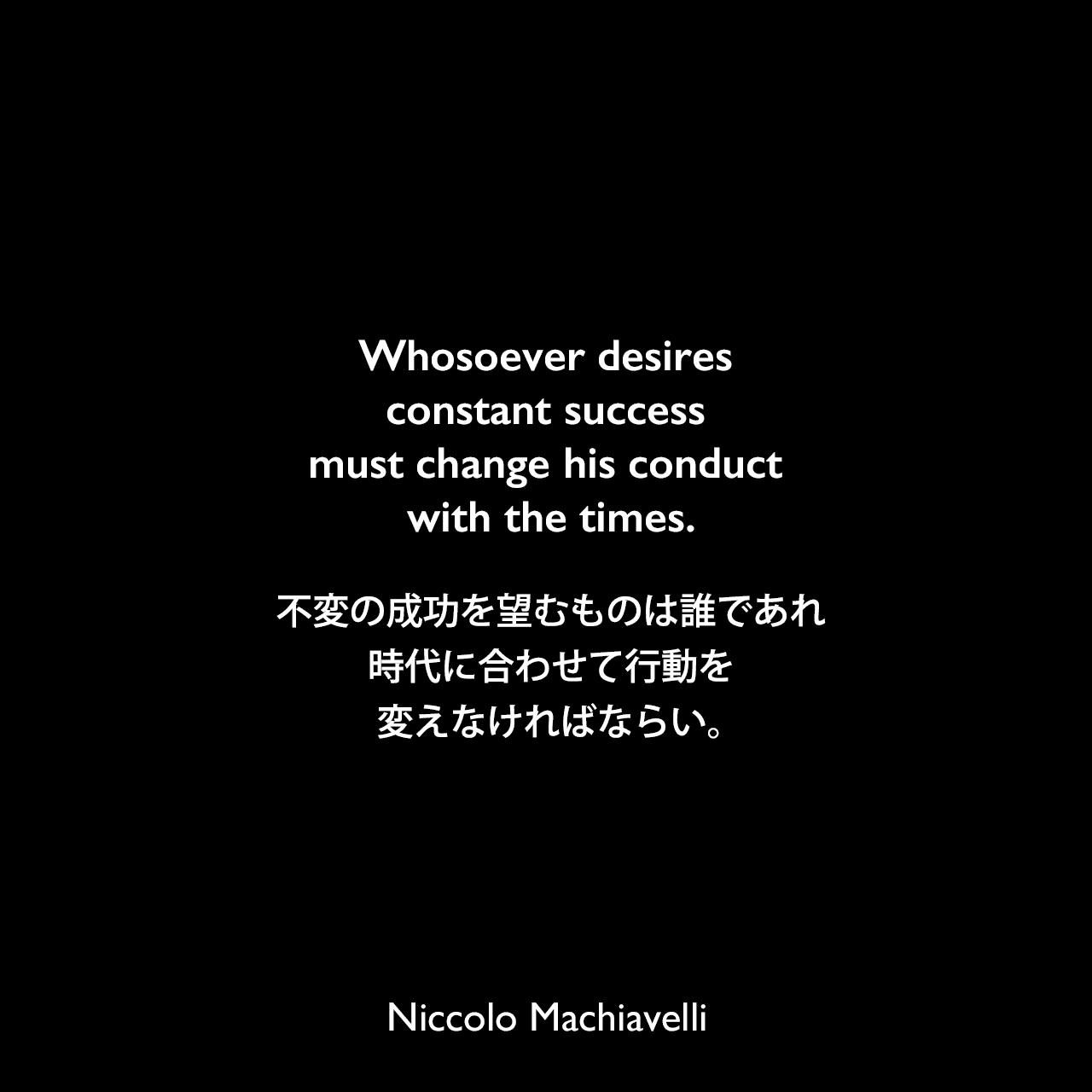 Whosoever desires constant success must change his conduct with the times.不変の成功を望むものは誰であれ、時代に合わせて行動を変えなければならい。Niccolo Machiavelli
