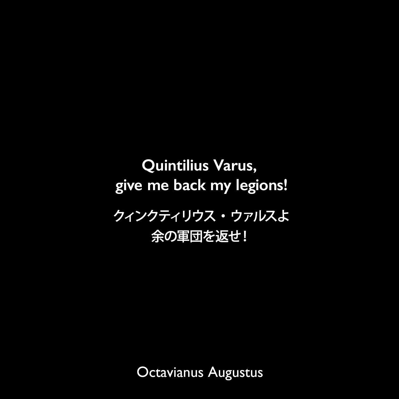 Quintilius Varus, give me back my legions!クィンクティリウス・ウァルスよ、余の軍団を返せ!- 歴史家ガイウス・スエトニウス・トランクィッルスの本より(トイトブルク森の戦い敗戦の報を聞いて)Octavianus Augustus