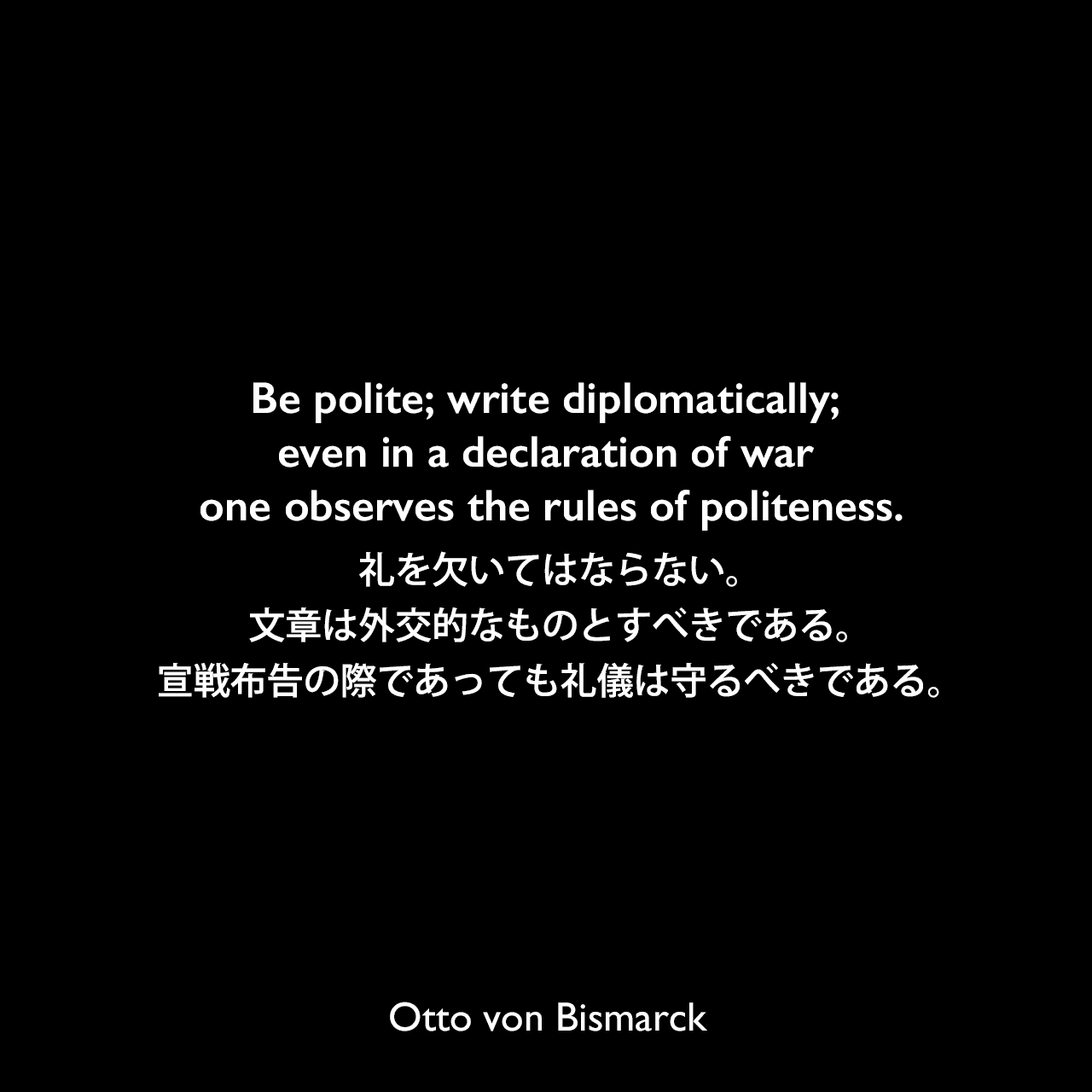 Be polite; write diplomatically; even in a declaration of war one observes the rules of politeness.礼を欠いてはならない。文章は外交的なものとすべきである。宣戦布告の際であっても礼儀は守るべきである。Otto von Bismarck