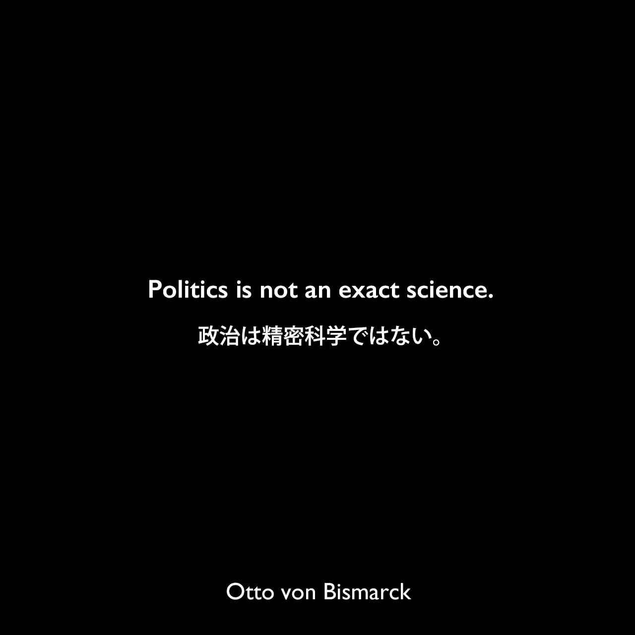 Politics is not an exact science.政治は精密科学ではない。Otto von Bismarck