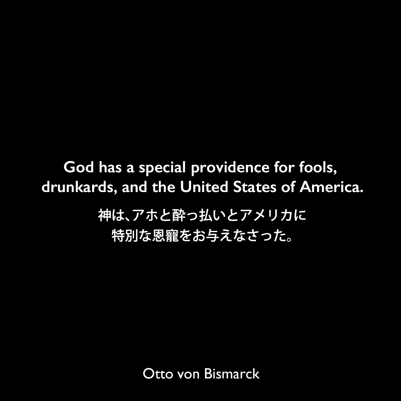 God has a special providence for fools, drunkards, and the United States of America.神は、アホと酔っ払いとアメリカに特別な恩寵をお与えなさった。Otto von Bismarck