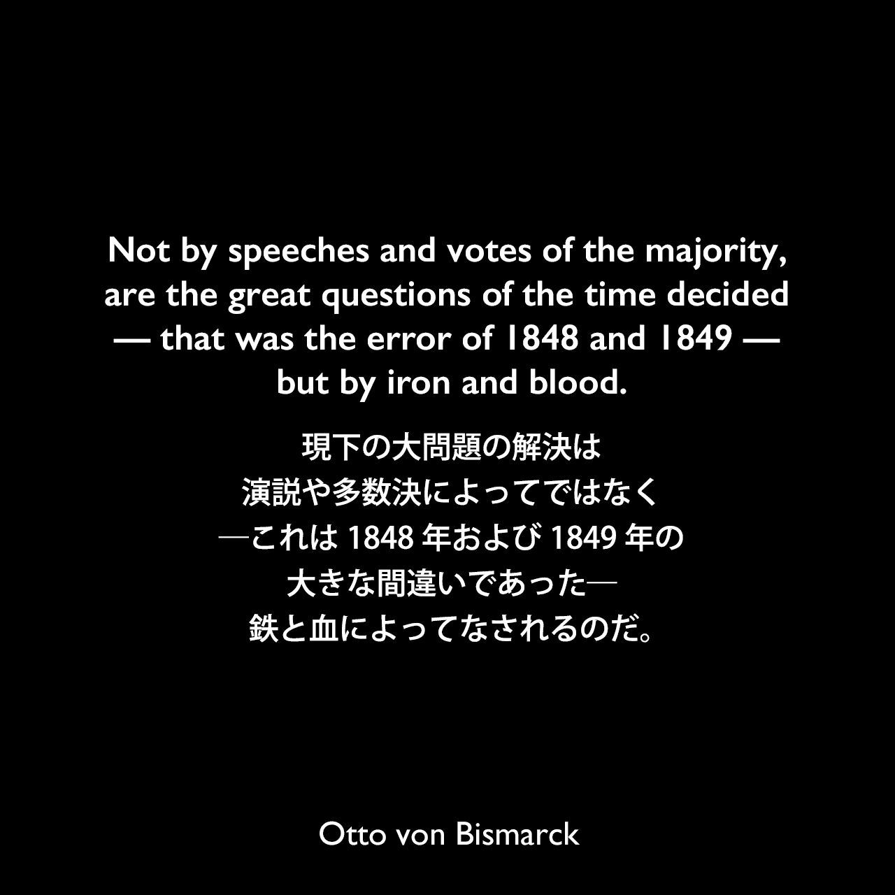 Not by speeches and votes of the majority, are the great questions of the time decided — that was the error of 1848 and 1849 — but by iron and blood.現下の大問題の解決は、演説や多数決によってではなく―これは1848年および1849年の大きな間違いであった―鉄と血によってなされるのだ。Otto von Bismarck