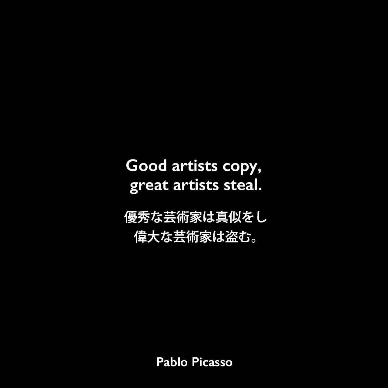 Good artists copy, great artists steal.優秀な芸術家は真似をし、偉大な芸術家は盗む。Pablo Picasso
