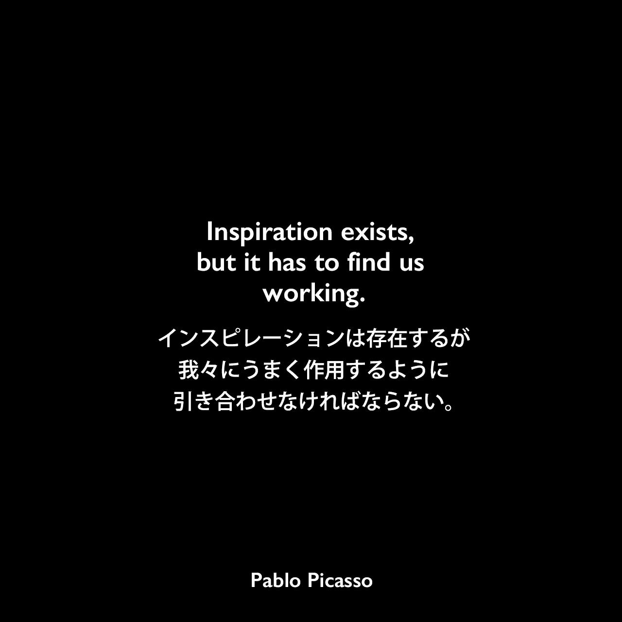 Inspiration exists, but it has to find us working.インスピレーションは存在するが、我々にうまく作用するように引き合わせなければならない。Pablo Picasso