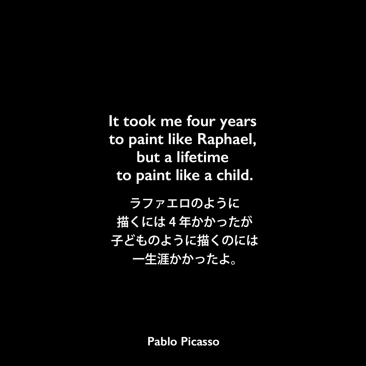 It took me four years to paint like Raphael, but a lifetime to paint like a child.ラファエロのように描くには4年かかったが、子どものように描くのには一生涯かかったよ。- Peter Erskineの本「The Drum Perspective」よりPablo Picasso