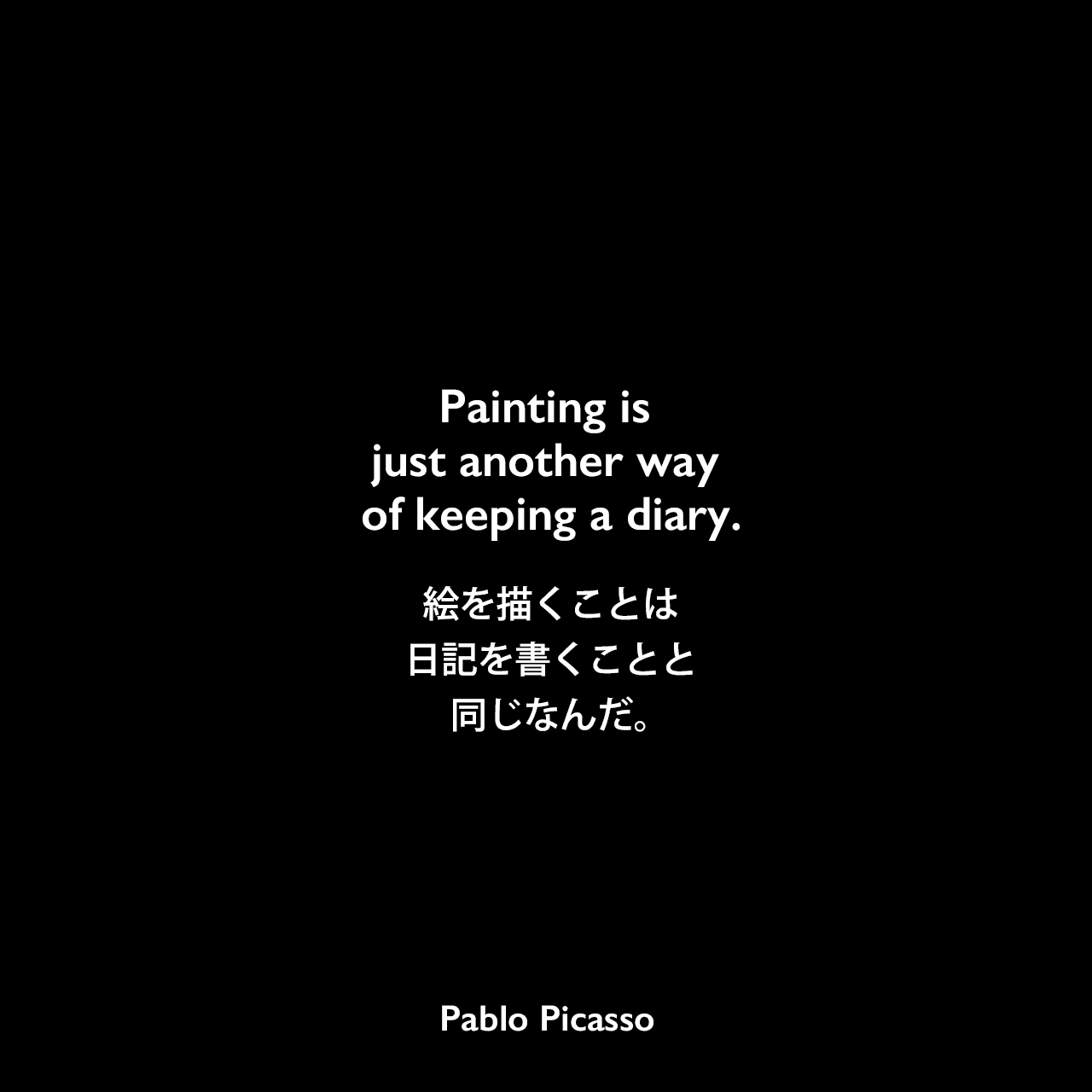Painting is just another way of keeping a diary.絵を描くことは日記を書くことと同じなんだ。Pablo Picasso