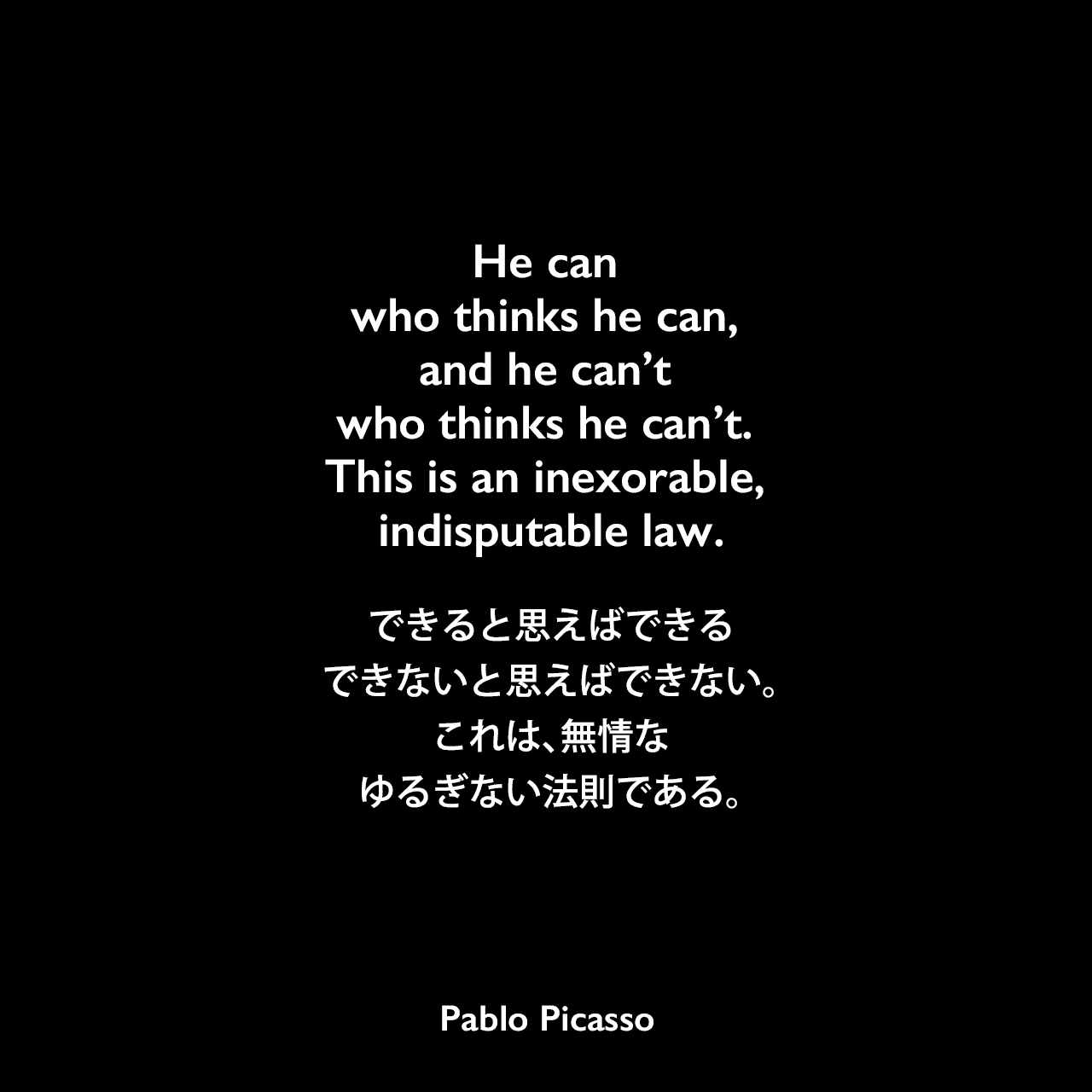 He can who thinks he can, and he can't who thinks he can't. This is an inexorable, indisputable law.できると思えばできる、できないと思えばできない。これは、無情なゆるぎない法則である。Pablo Picasso