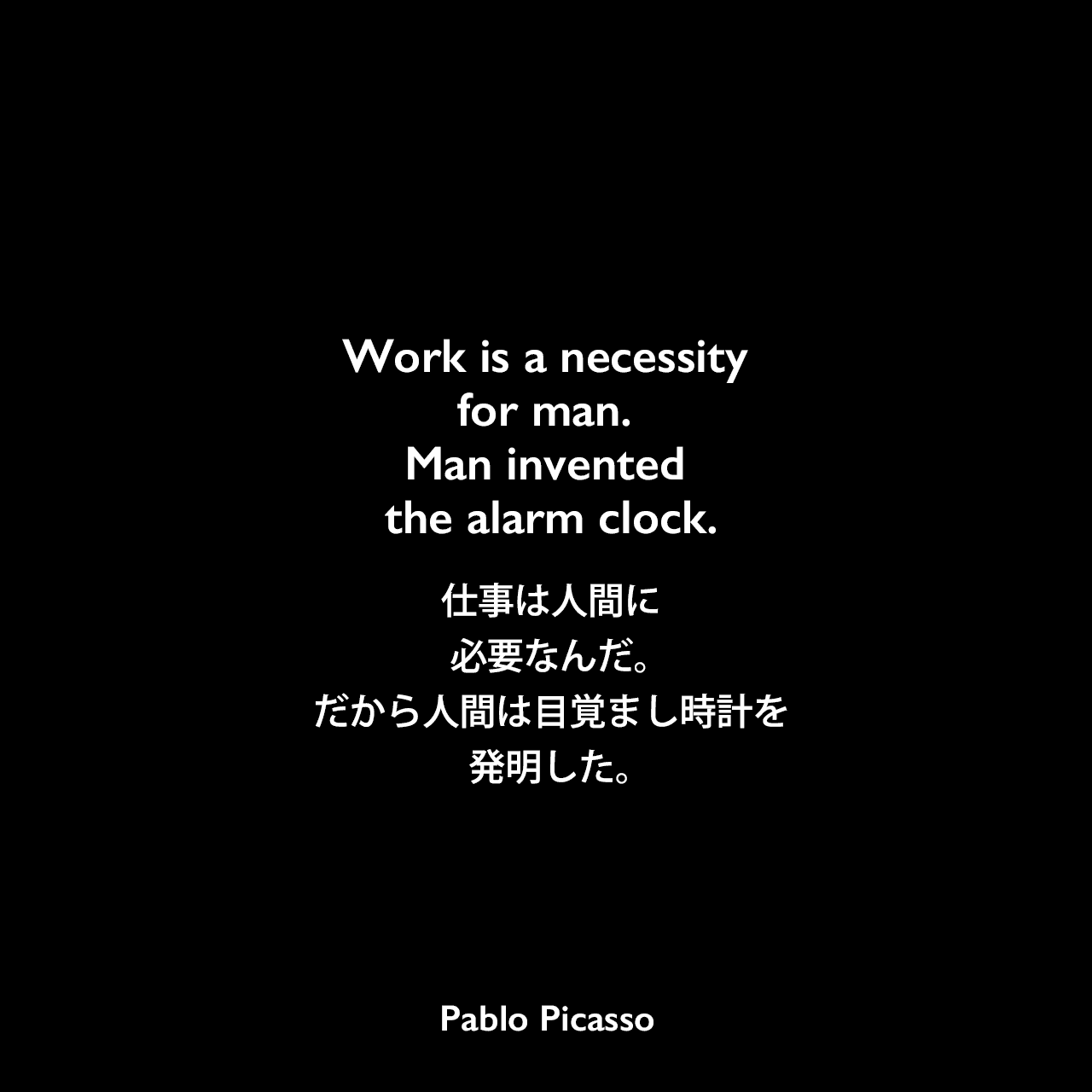 Work is a necessity for man. Man invented the alarm clock.仕事は人間に必要なんだ。だから人間は目覚まし時計を発明した。Pablo Picasso