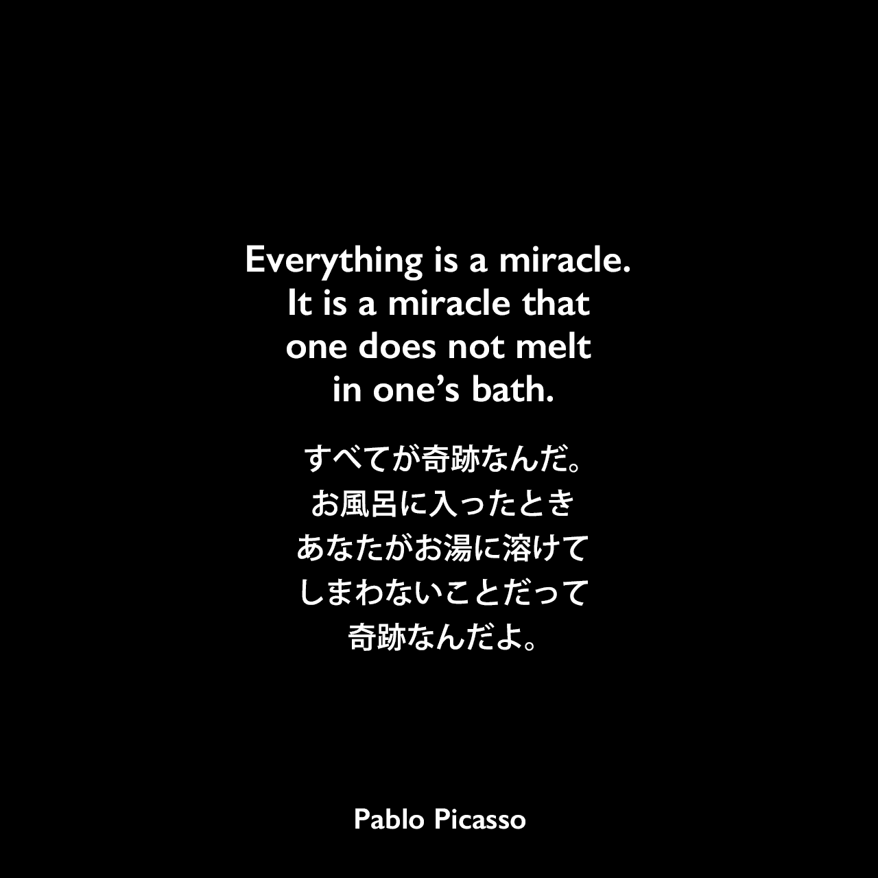 Everything is a miracle. It is a miracle that one does not melt in one's bath.すべてが奇跡なんだ。お風呂に入ったとき、あなたがお湯に溶けてしまわないことだって奇跡なんだよ。Pablo Picasso
