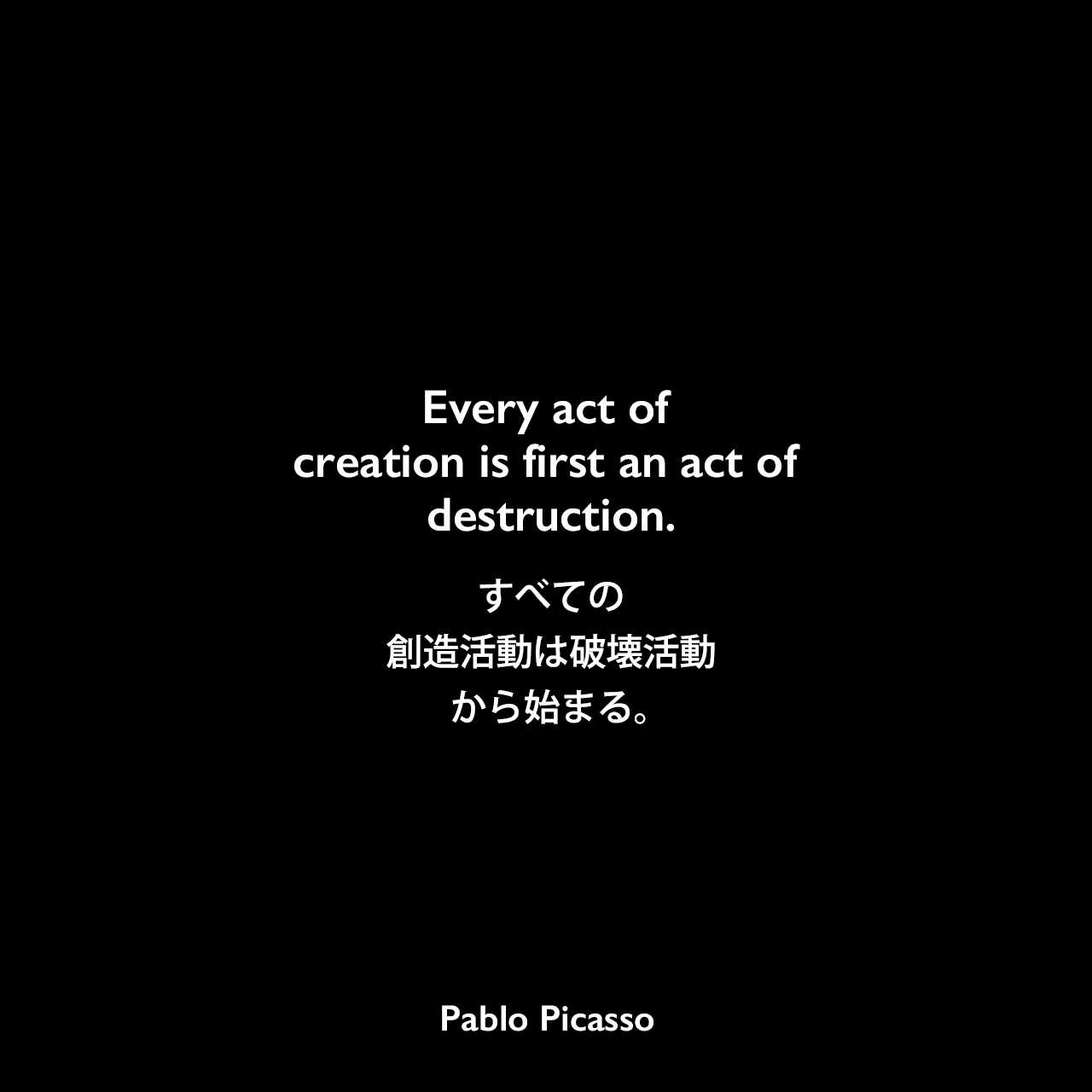 Every act of creation is first an act of destruction.すべての創造活動は、破壊活動から始まる。Pablo Picasso