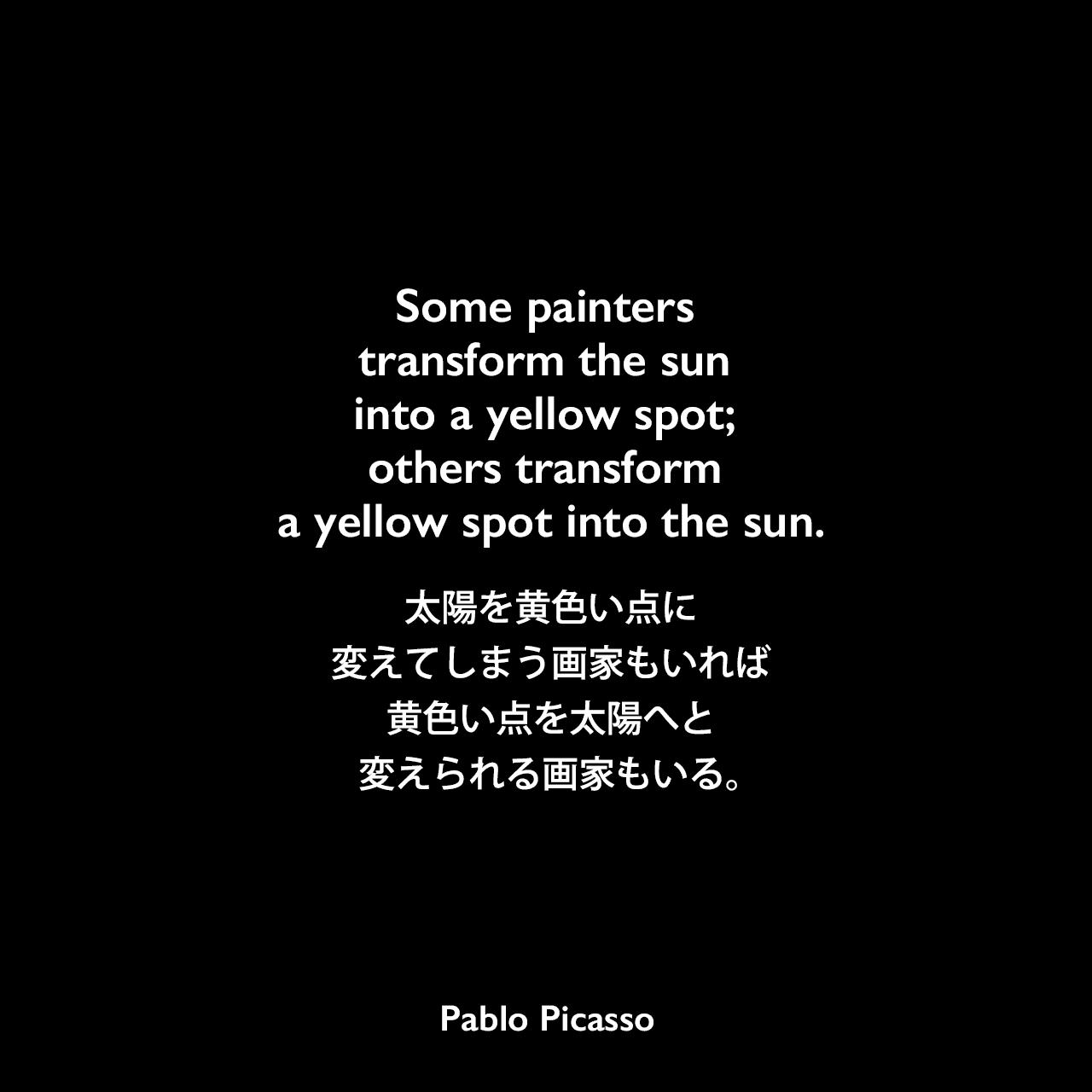 Some painters transform the sun into a yellow spot; others transform a yellow spot into the sun.太陽を黄色い点に変えてしまう画家もいれば、黄色い点を太陽へと変えられる画家もいる。- セルゲイ・エイゼンシュテインの本「The Film Sense」よりPablo Picasso