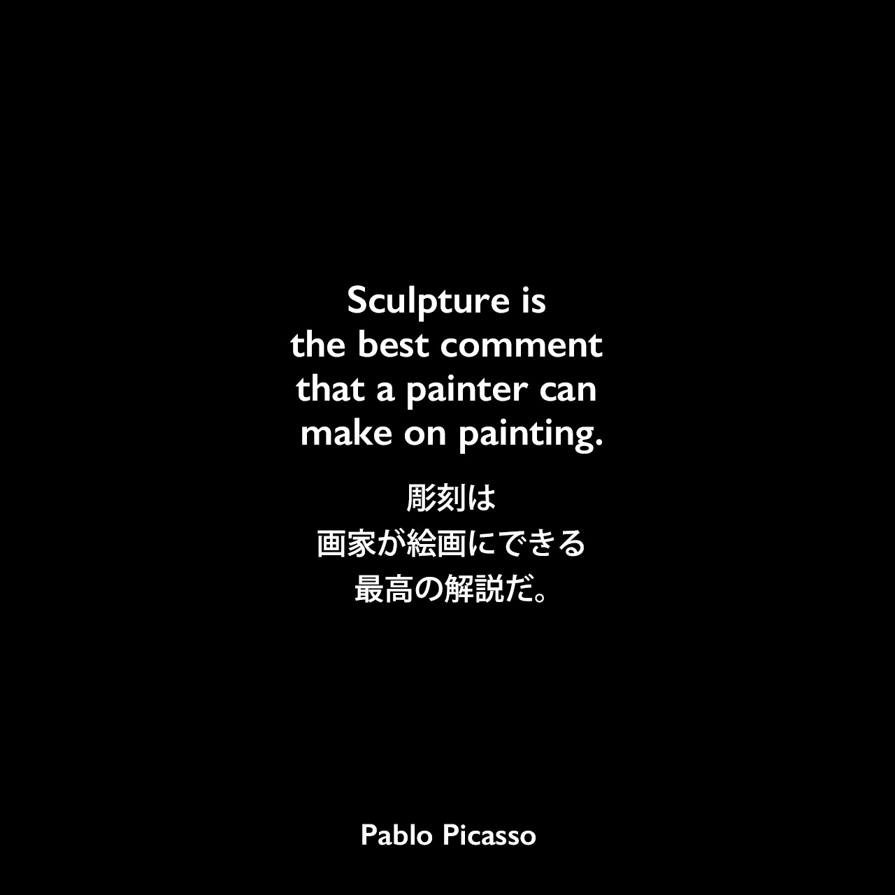 Sculpture is the best comment that a painter can make on painting.彫刻は、画家が絵画にできる最高の解説だ。Pablo Picasso