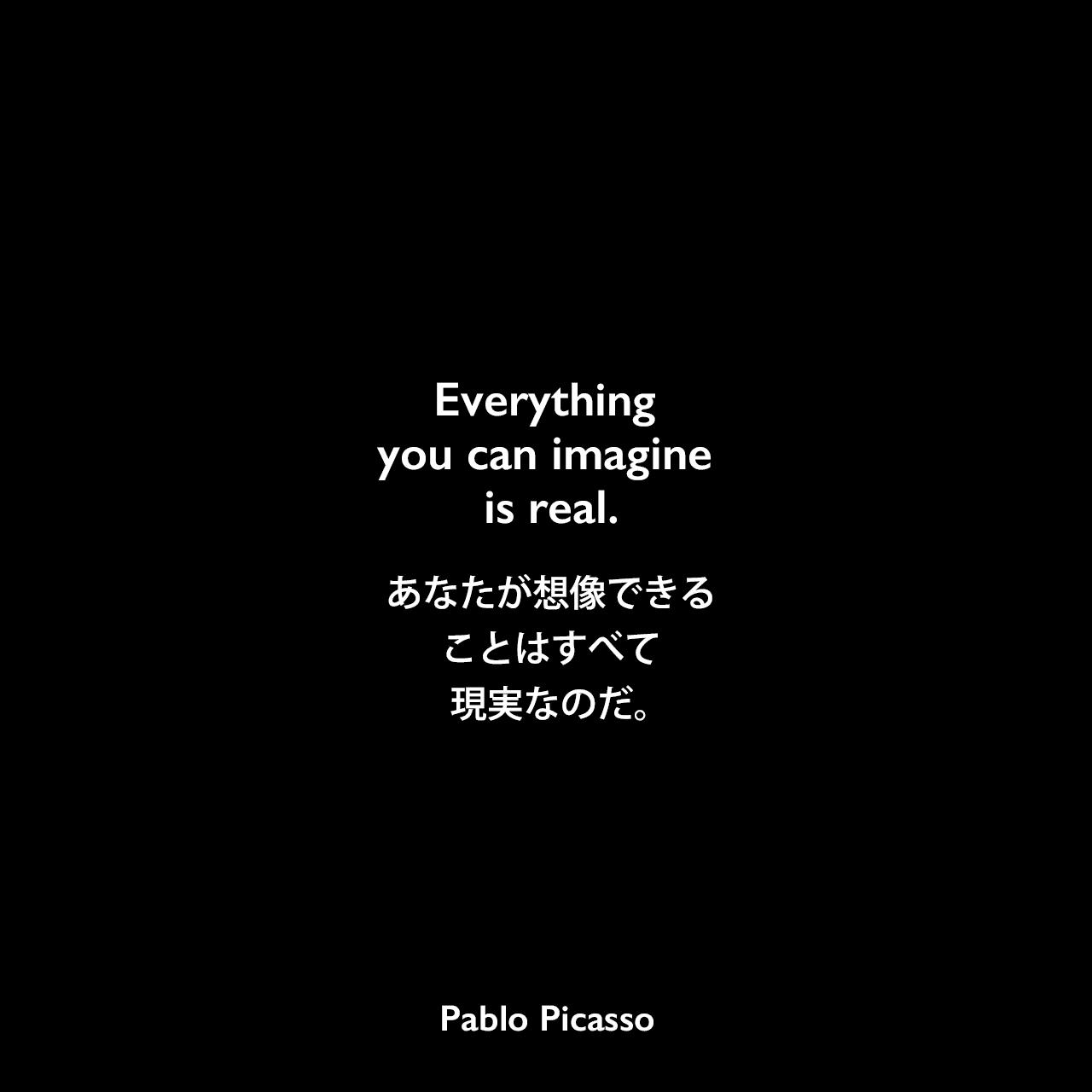 Everything you can imagine is real.あなたが想像できることは、すべて現実なのだ。