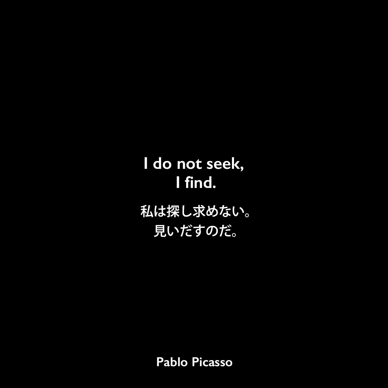 I do not seek, I find.私は探し求めない。見いだすのだ。Pablo Picasso