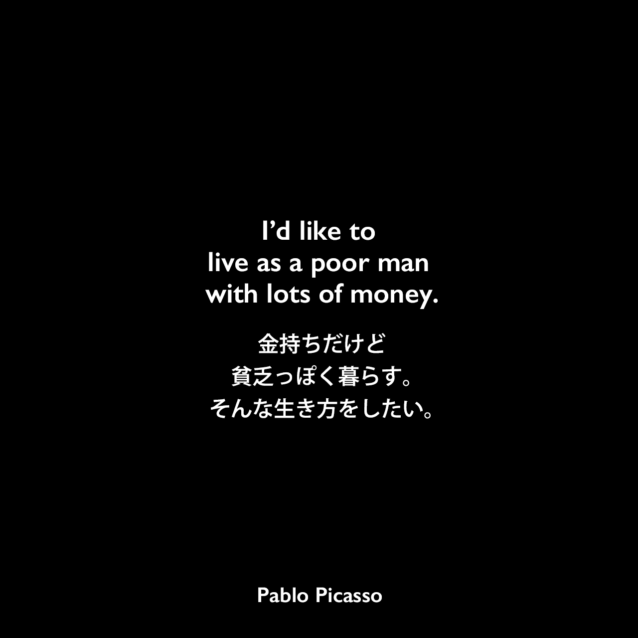 I'd like to live as a poor man with lots of money.金持ちだけど貧乏っぽく暮らす。そんな生き方をしたい。Pablo Picasso