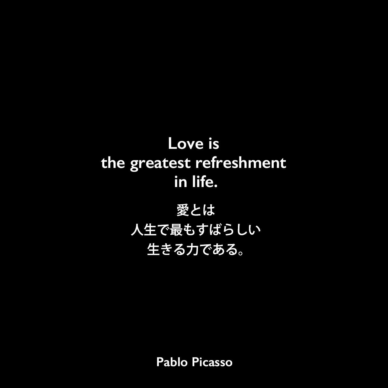 Love is the greatest refreshment in life.愛とは人生で最もすばらしい生きる力である。Pablo Picasso