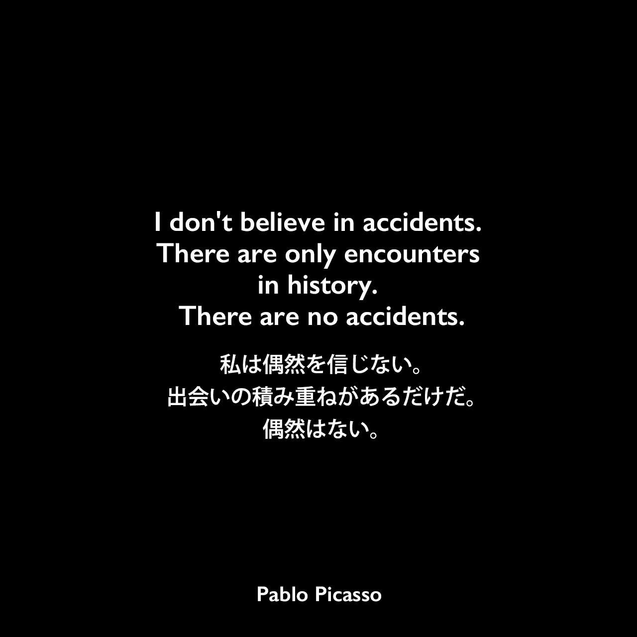 I don't believe in accidents. There are only encounters in history. There are no accidents.私は偶然を信じない。出会いの積み重ねがあるだけだ。偶然はない。Pablo Picasso