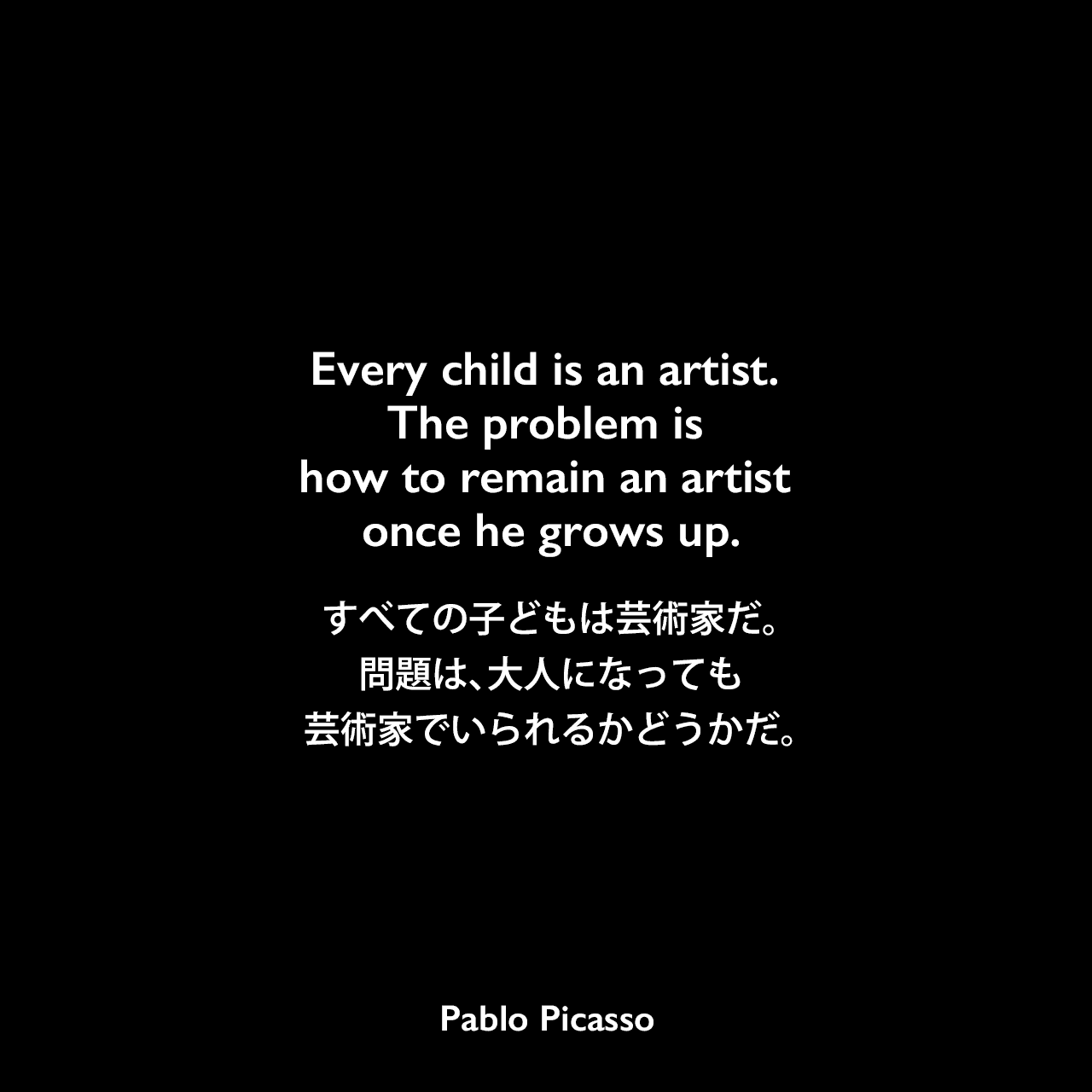 Every child is an artist. The problem is how to remain an artist once he grows up.すべての子どもは芸術家だ。問題は、大人になっても芸術家でいられるかどうかだ。Pablo Picasso