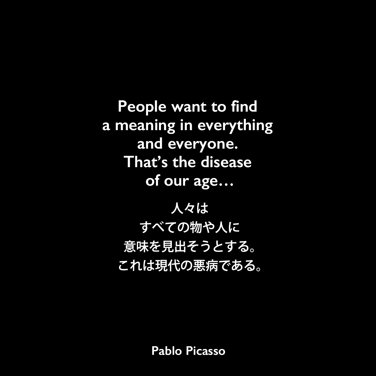 People want to find a meaning in everything and everyone. That's the disease of our age…人々はすべての物や人に意味を見出そうとする。これは現代の悪病である。Pablo Picasso