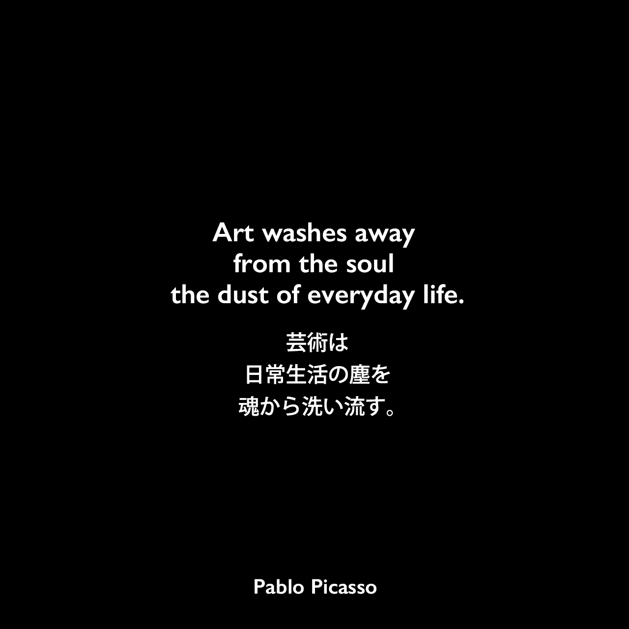 Art washes away from the soul the dust of everyday life.芸術は日常生活の塵を魂から洗い流す。- 1964年のLIFEマガジンよりPablo Picasso