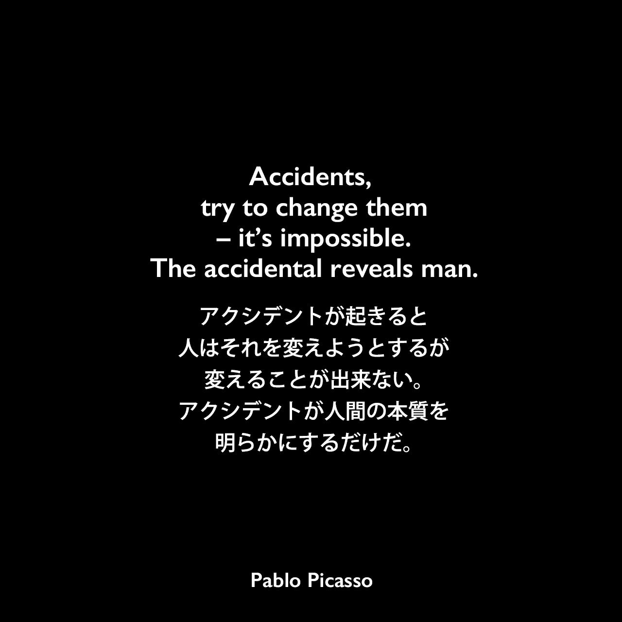 Accidents, try to change them – it's impossible. The accidental reveals man.アクシデントが起きると、人はそれを変えようとするが、変えることが出来ない。アクシデントが人間の本質を明らかにするだけだ。- 1956年のVogue誌よりPablo Picasso