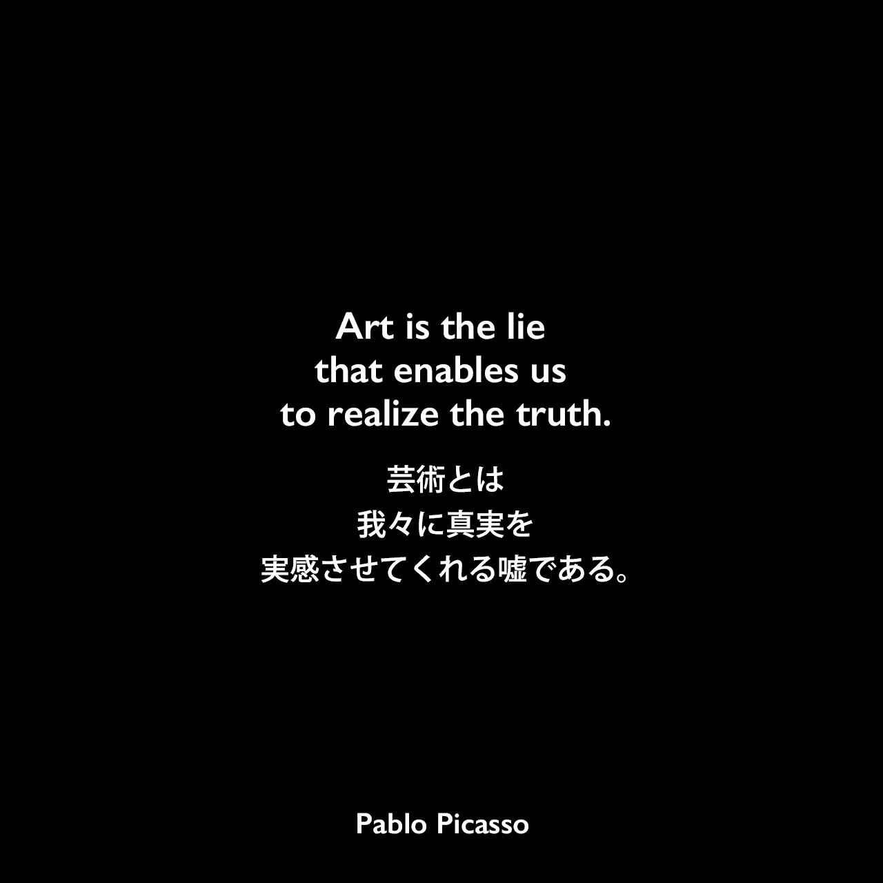 Art is the lie that enables us to realize the truth.芸術とは、我々に真実を実感させてくれる嘘である。Pablo Picasso