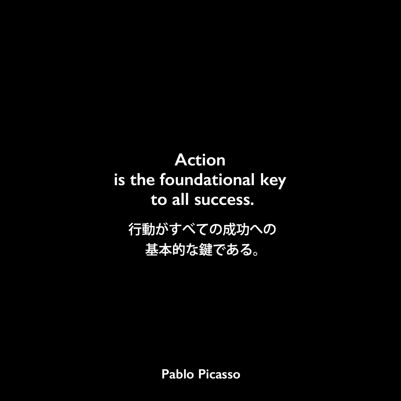 Action is the foundational key to all success.行動がすべての成功への基本的な鍵である。