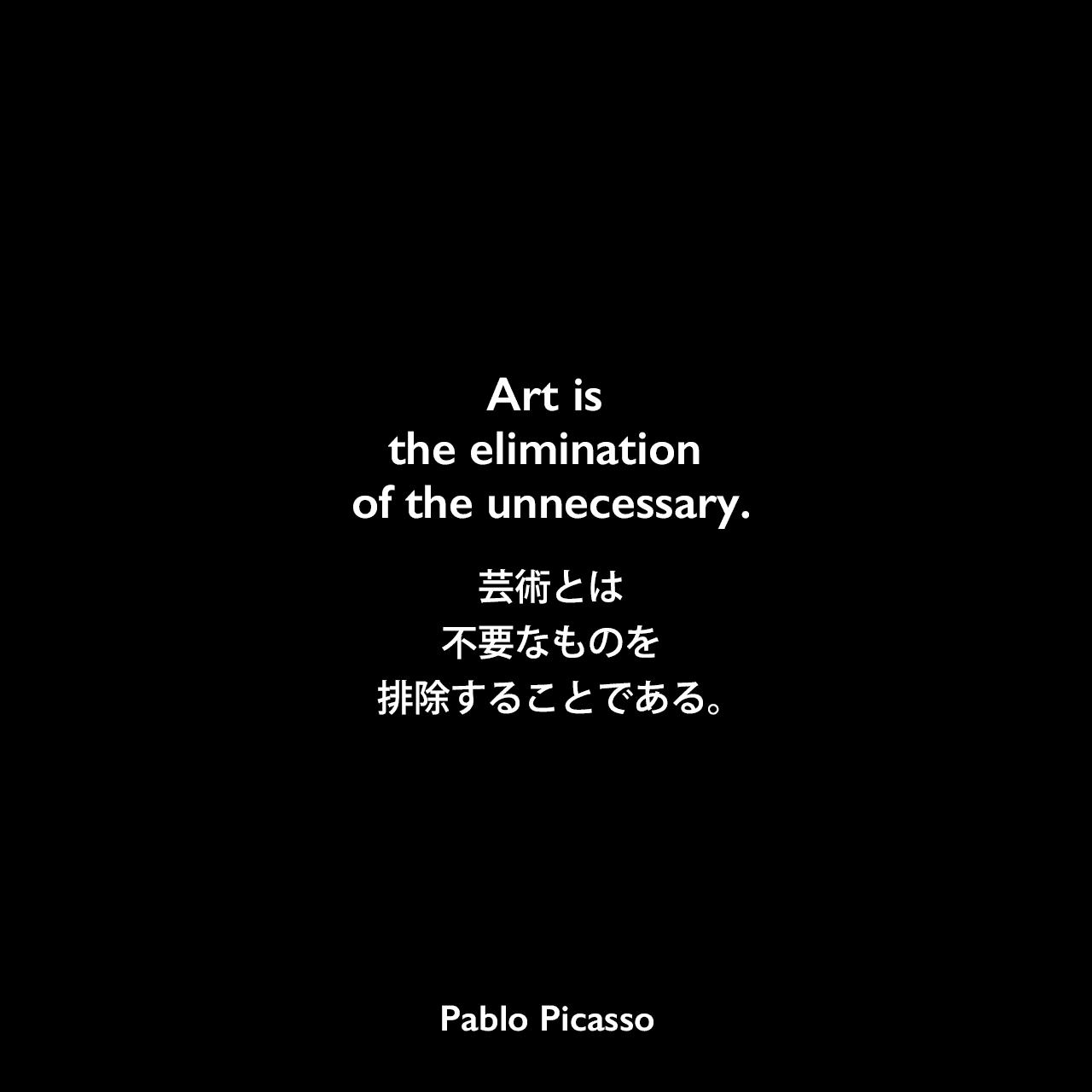 Art is the elimination of the unnecessary.芸術とは不要なものを排除することである。Pablo Picasso