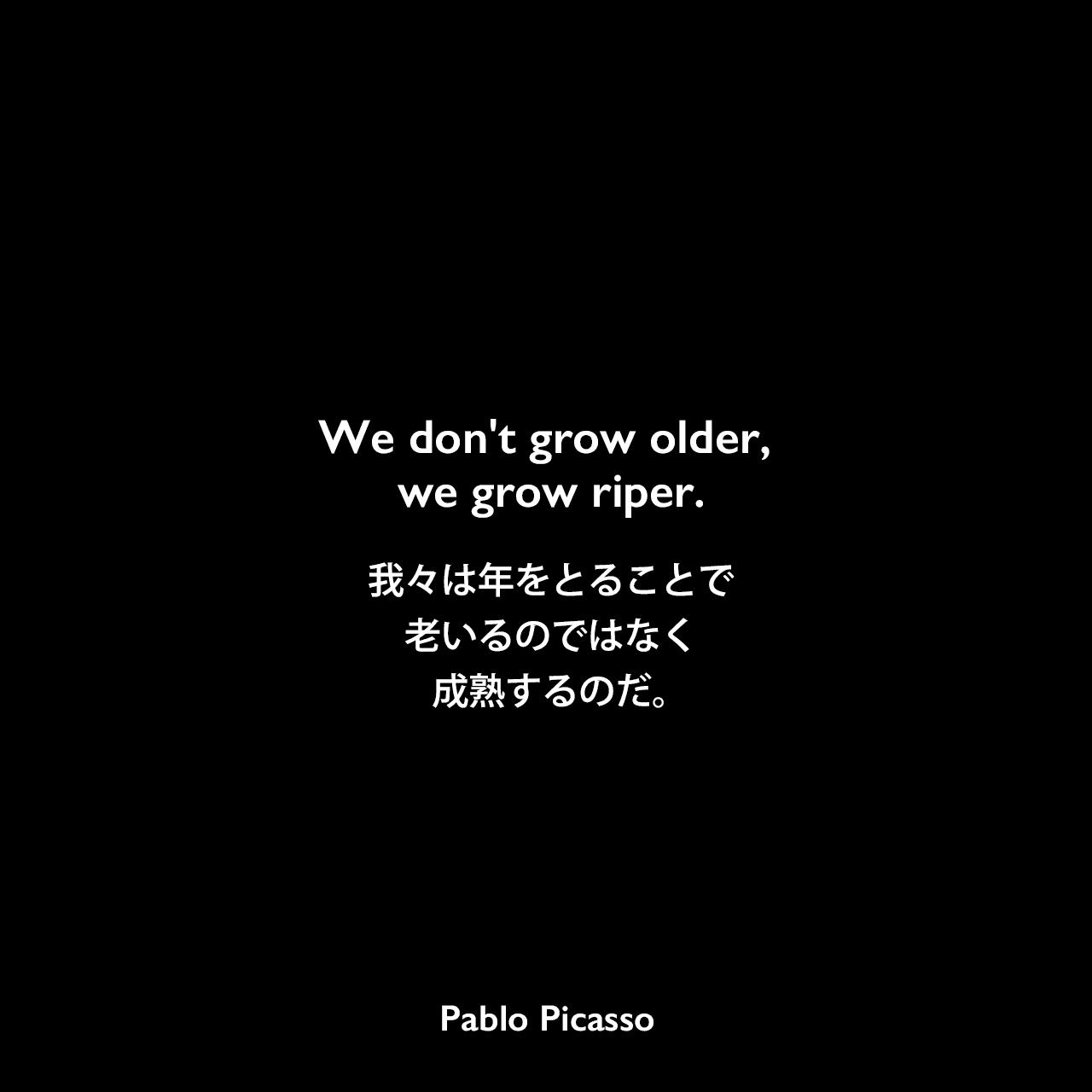 We don't grow older, we grow riper.我々は年をとることで老いるのではなく成熟するのだ。Pablo Picasso