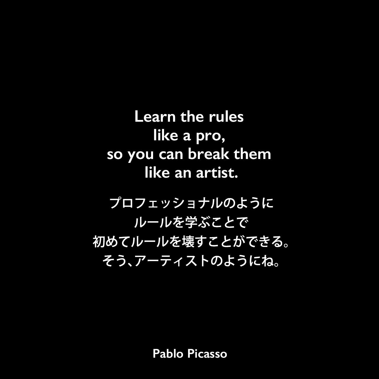 Learn the rules like a pro, so you can break them like an artist.プロフェッショナルのようにルールを学ぶことで初めてルールを壊すことができる。そう、アーティストのようにね。Pablo Picasso