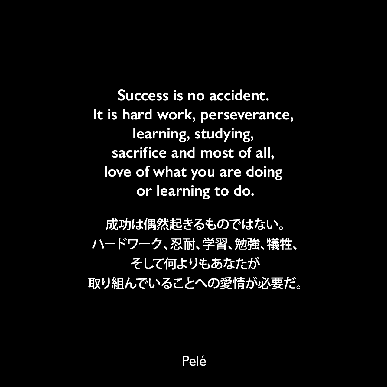 Success is no accident. It is hard work, perseverance, learning, studying, sacrifice and most of all, love of what you are doing or learning to do.成功は偶然起きるものではない。ハードワーク、忍耐、学習、勉強、犠牲、そして何よりもあなたが取り組んでいることへの愛情が必要だ。Pelé