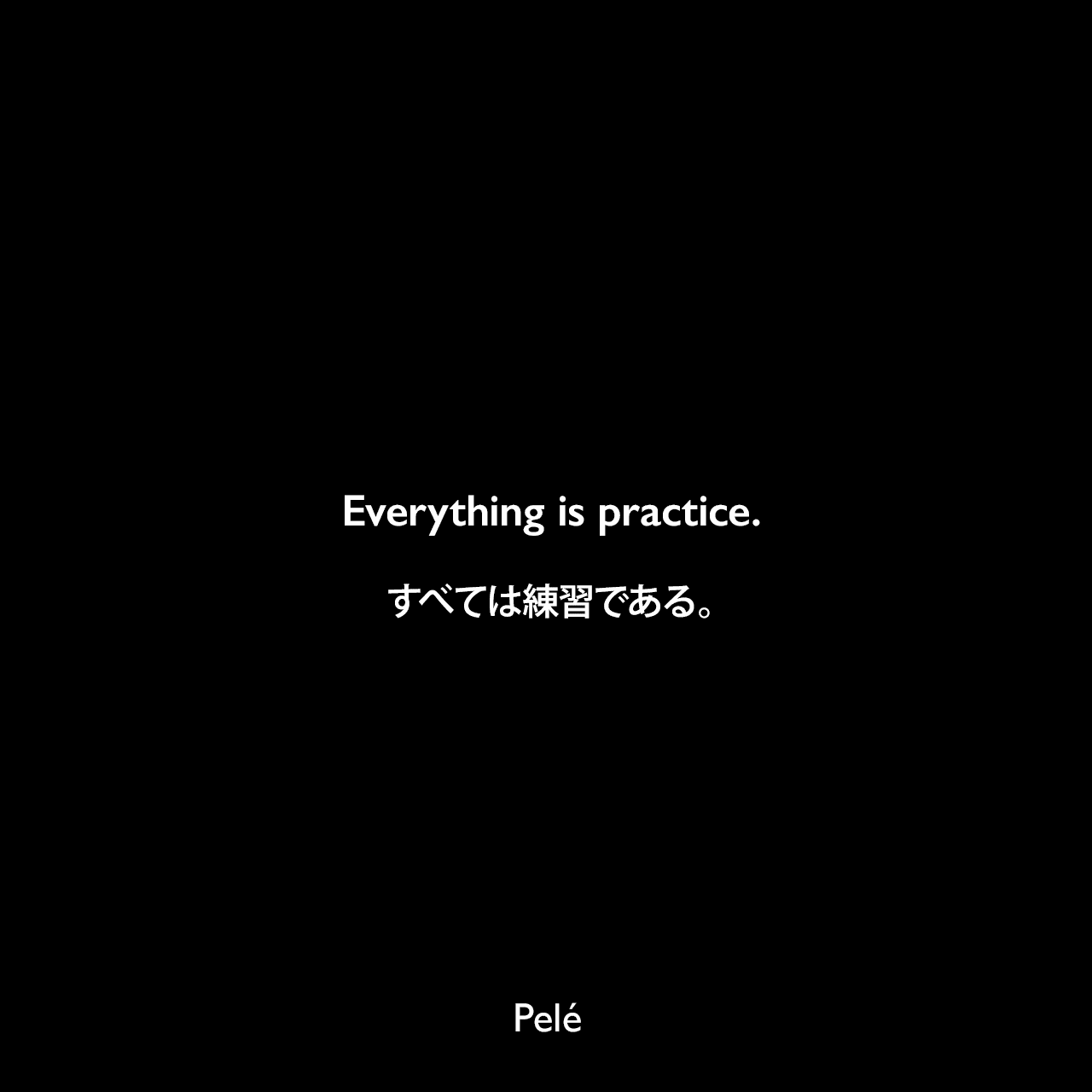 Everything is practice.すべては練習である。