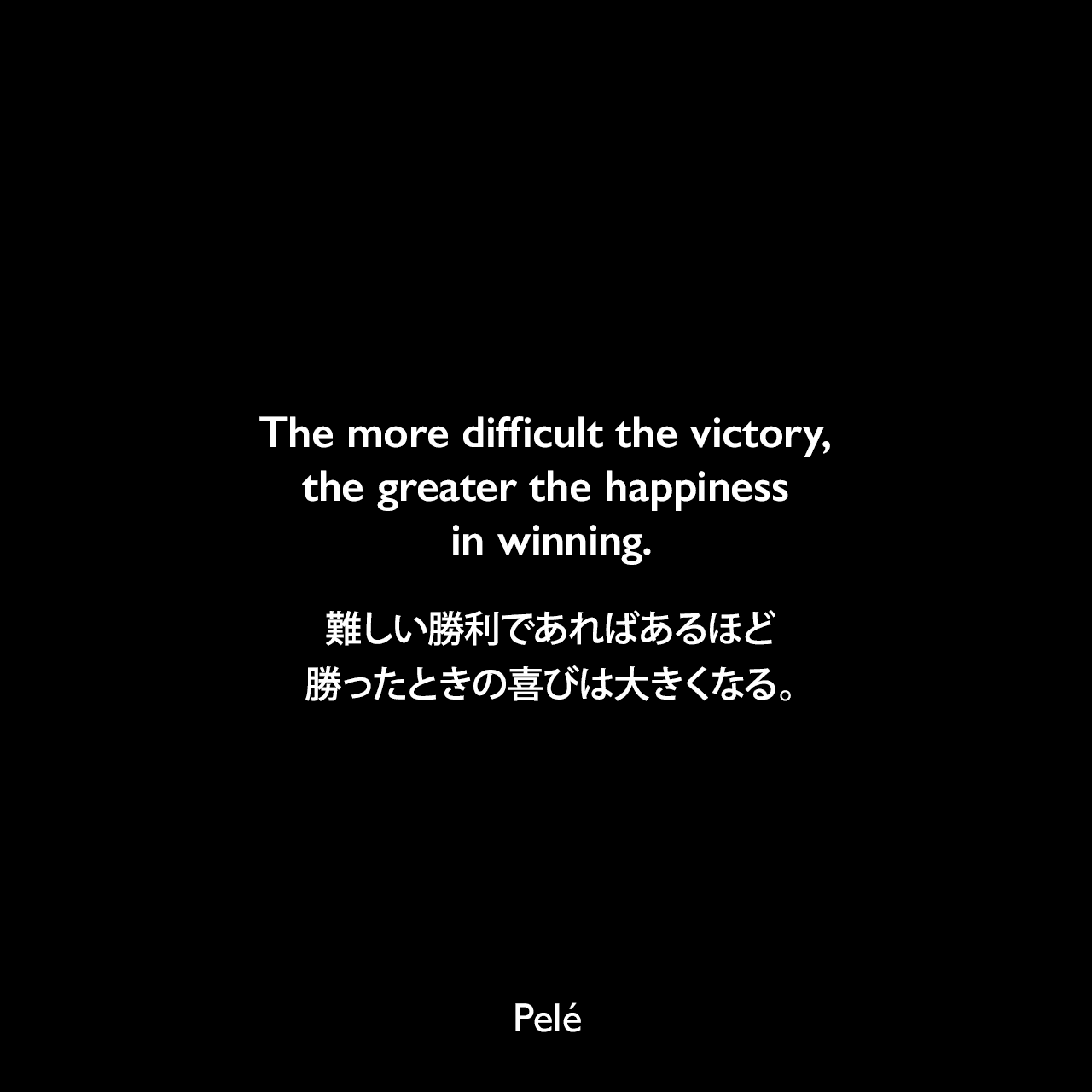 The more difficult the victory, the greater the happiness in winning.難しい勝利であればあるほど、勝ったときの喜びは大きくなる。- ペレによる本「Pele: The Autobiography」よりPelé