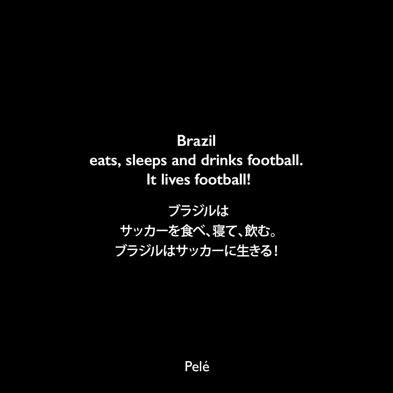 Brazil eats, sleeps and drinks football. It lives football!ブラジルはサッカーを食べ、寝て、飲む。ブラジルはサッカーに生きる!Pelé