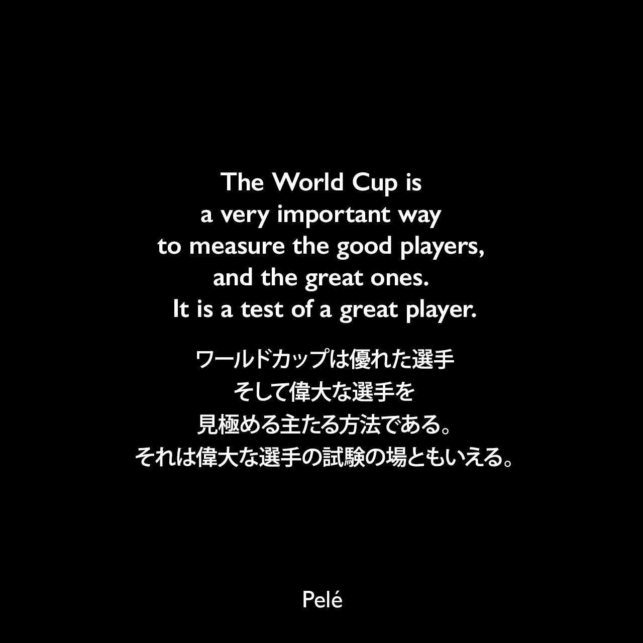 The World Cup is a very important way to measure the good players, and the great ones. It is a test of a great player.ワールドカップは優れた選手、そして偉大な選手を見極める主たる方法である。それは偉大な選手の試験の場ともいえる。Pelé