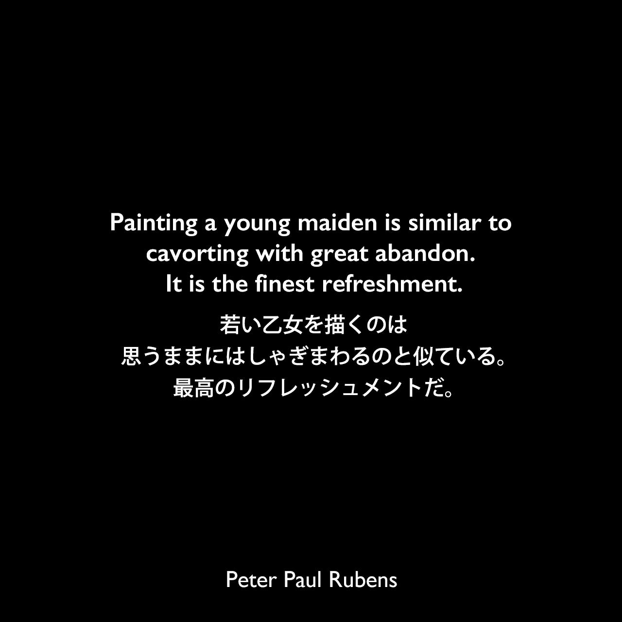 Painting a young maiden is similar to cavorting with great abandon. It is the finest refreshment.若い乙女を描くのは、思うままにはしゃぎまわるのと似ている。最高のリフレッシュメントだ。Peter Paul Rubens