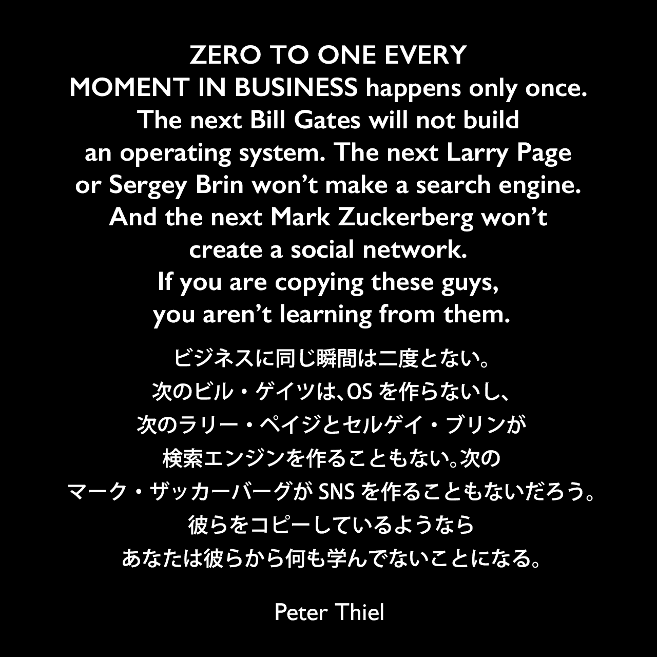 ZERO TO ONE EVERY MOMENT IN BUSINESS happens only once. The next Bill Gates will not build an operating system. The next Larry Page or Sergey Brin won't make a search engine. And the next Mark Zuckerberg won't create a social network. If you are copying these guys, you aren't learning from them.ビジネスに同じ瞬間は二度とない。次のビル・ゲイツは、OSを作らないし、次のラリー・ペイジとセルゲイ・ブリンが検索エンジンを作ることもない。次のマーク・ザッカーバーグがソーシャル・ネットワークを作ることもないだろう。彼らをコピーしているようなら、あなたは彼らから何も学んでないことになる。- ピーター・ティールの本「Zero to One」よりPeter Thiel