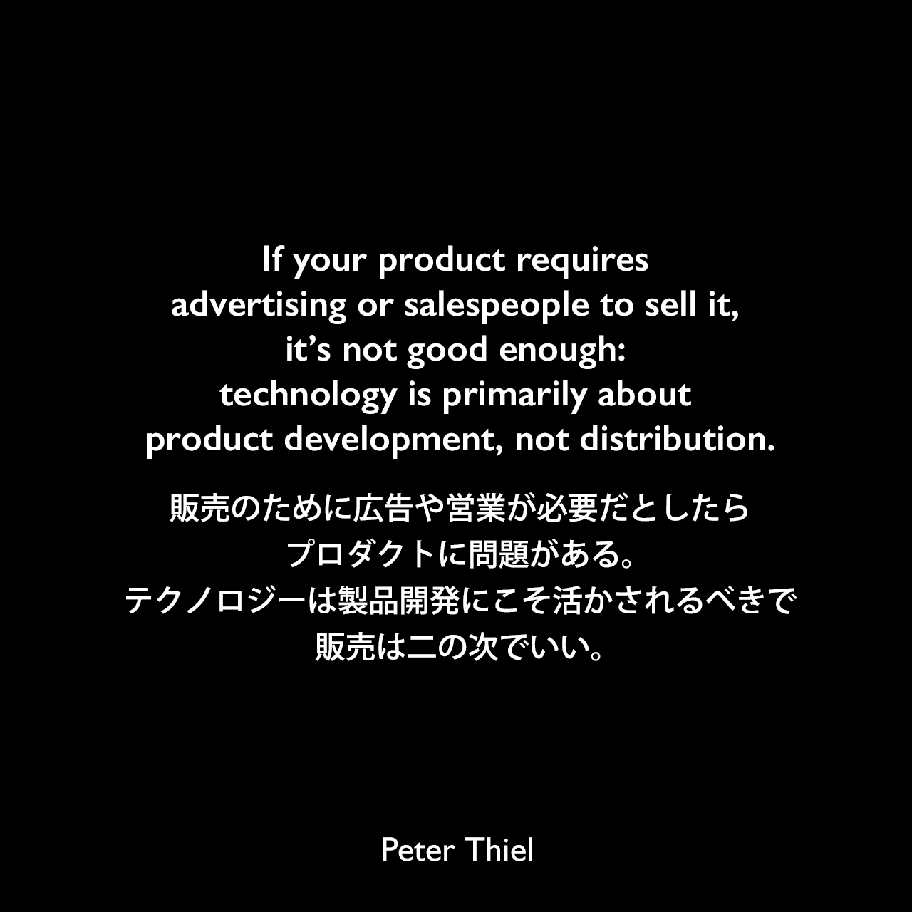 If your product requires advertising or salespeople to sell it, it's not good enough: technology is primarily about product development, not distribution.販売のために広告や営業が必要だとしたら、プロダクトに問題がある。テクノロジーは製品開発にこそ活かされるべきで、販売は二の次でいい。- ピーター・ティールの本「Zero to One」よりPeter Thiel