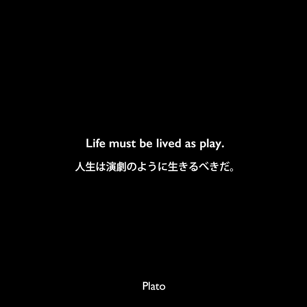 Life must be lived as play.人生は演劇のように生きるべきだ。Plato