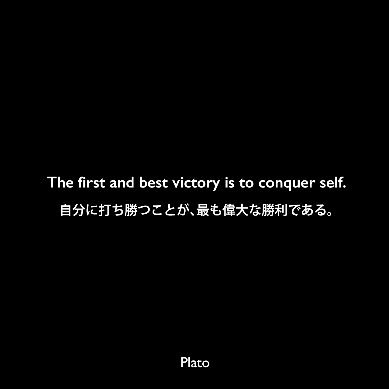 The first and best victory is to conquer self.自分に打ち勝つことが、最も偉大な勝利である。Plato
