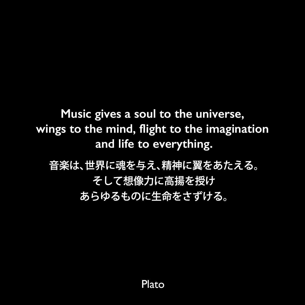 Music gives a soul to the universe, wings to the mind, flight to the imagination and life to everything.音楽は、世界に魂を与え、精神に翼をあたえる。そして想像力に高揚を授け、あらゆるものに生命をさずける。Plato