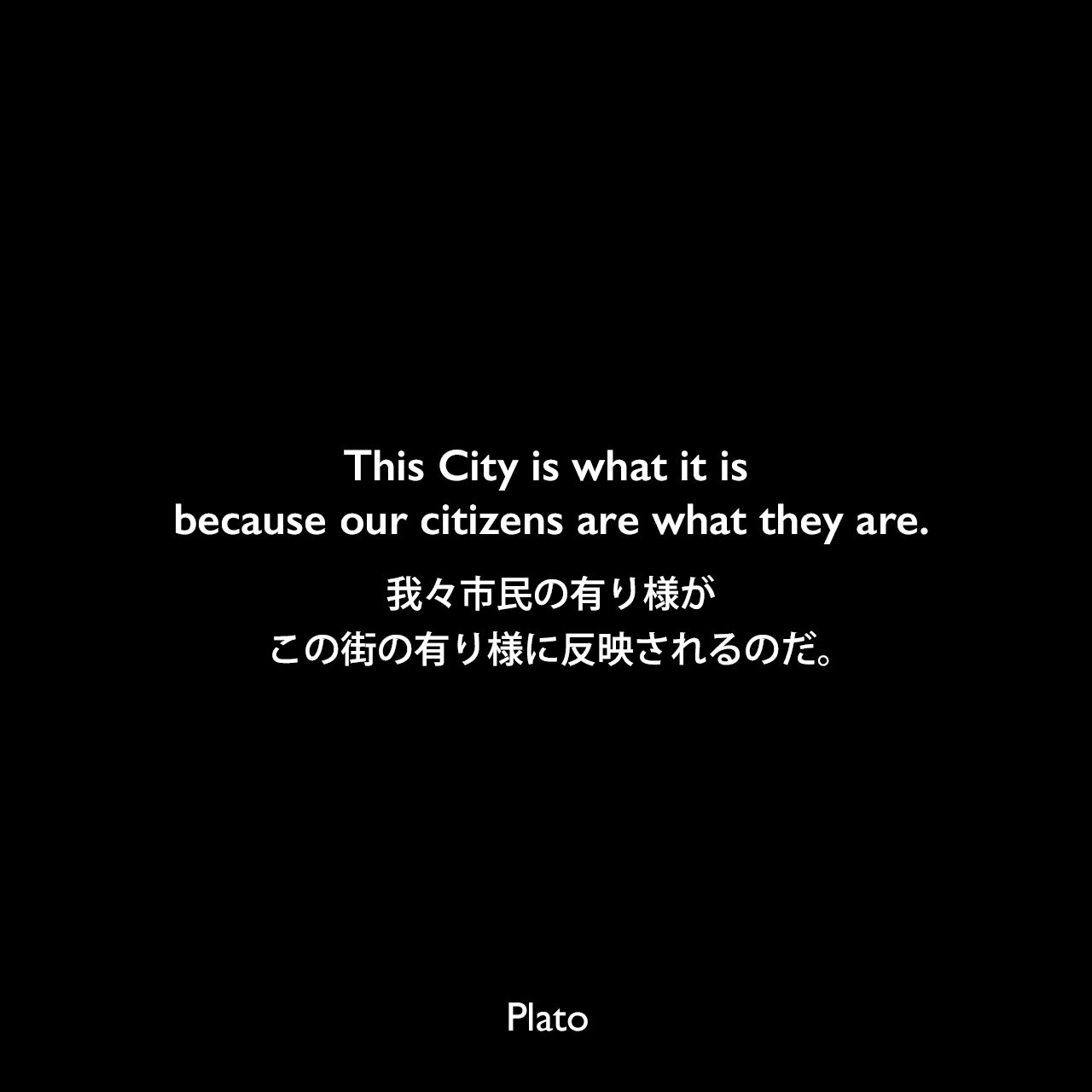 This City is what it is because our citizens are what they are.我々市民の有り様がこの街の有り様に反映されるのだ。Plato