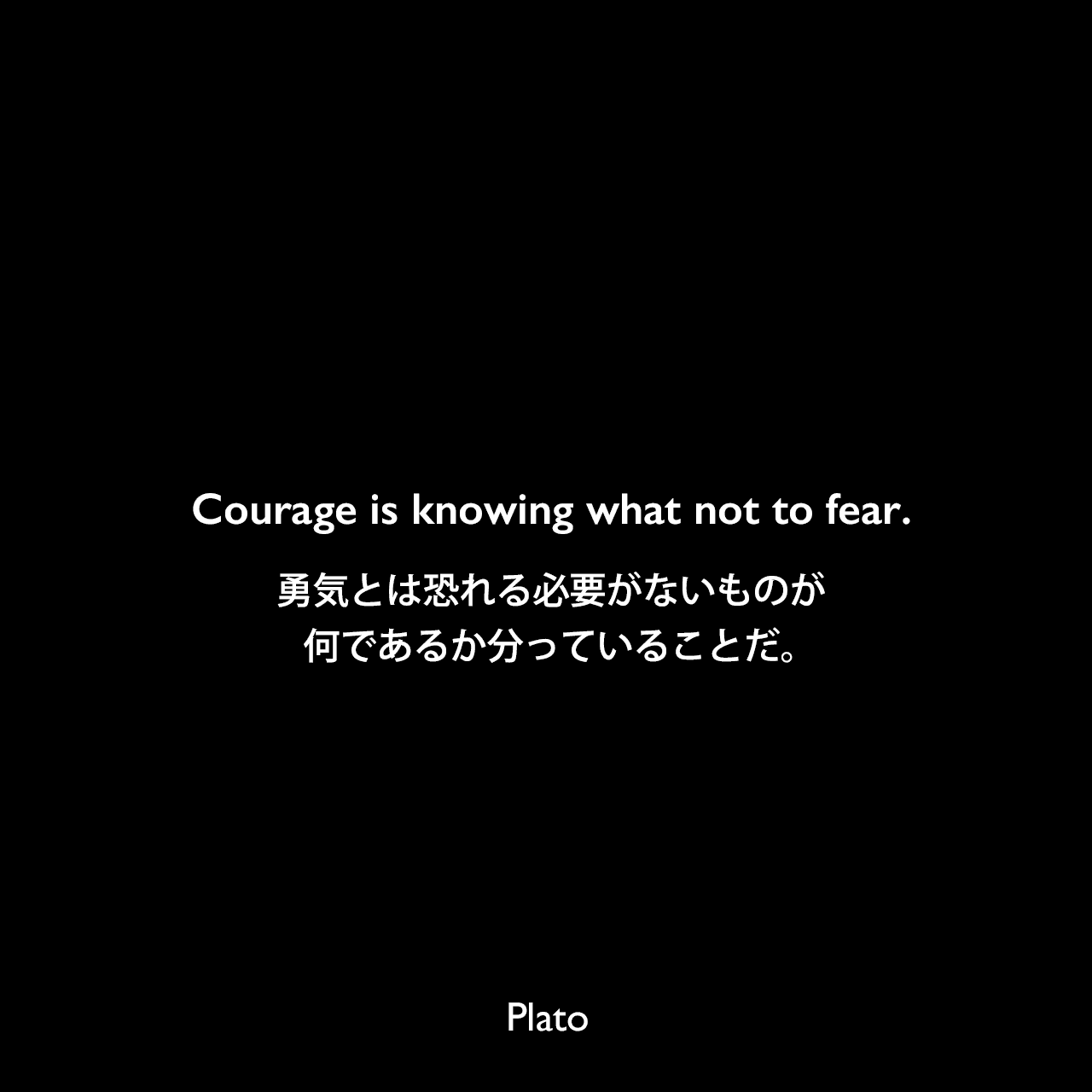 Courage is knowing what not to fear.勇気とは恐れる必要がないものが何であるか分っていることだ。Plato