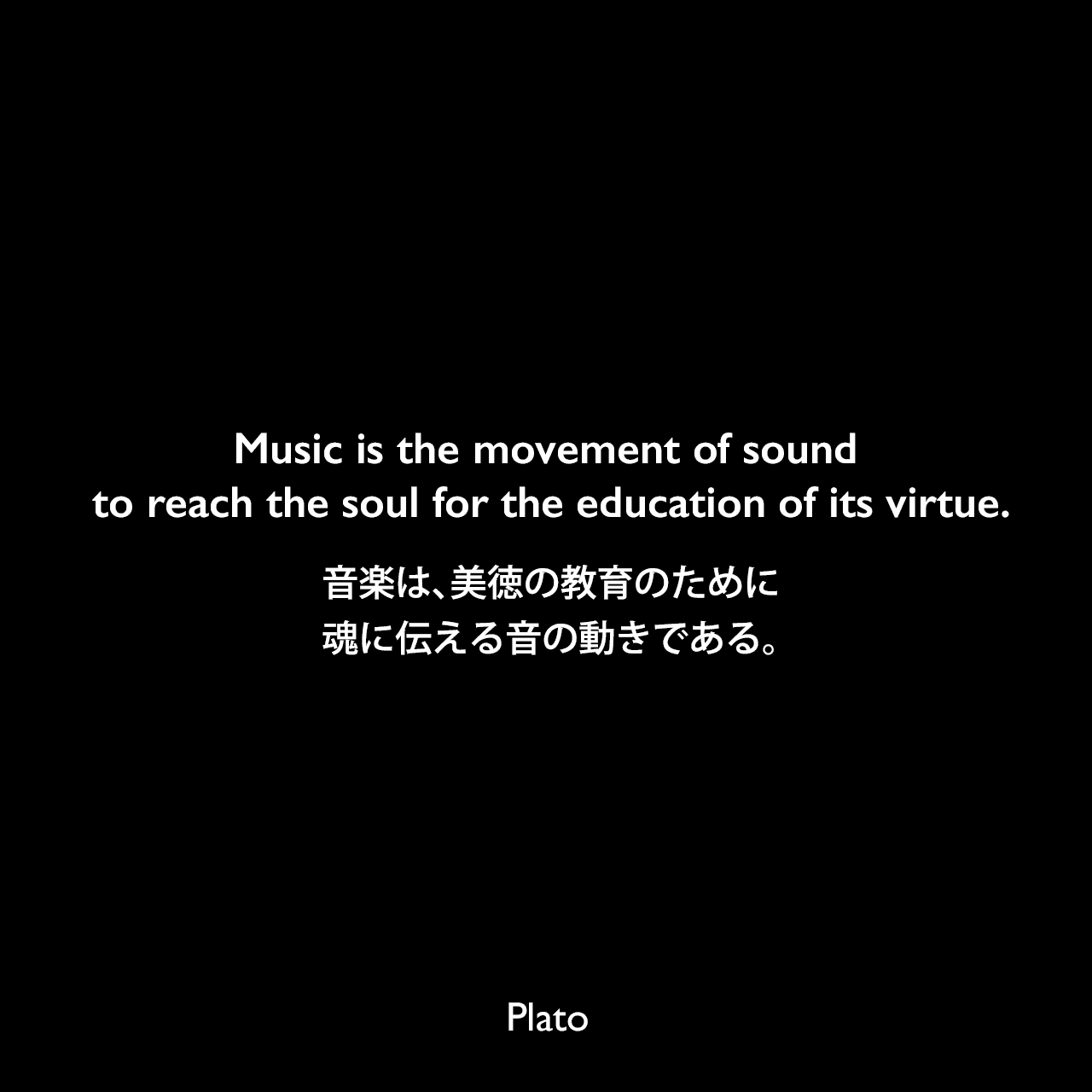 Music is the movement of sound to reach the soul for the education of its virtue.音楽は、美徳の教育のために魂に伝える音の動きである。Plato