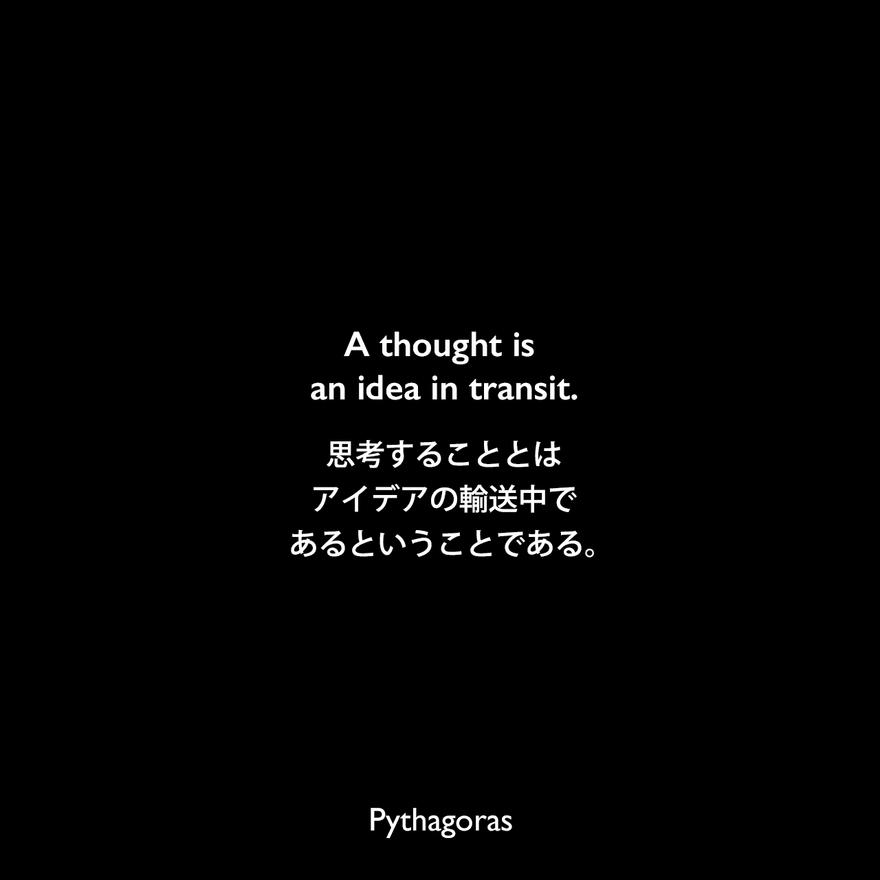 A thought is an idea in transit.思考することとは、アイデアの輸送中であるということである。- Hobart Husonの本「Pythagoron: The Religious, Moral, and Ethical Teachings of Pythagoras」よりPythagoras