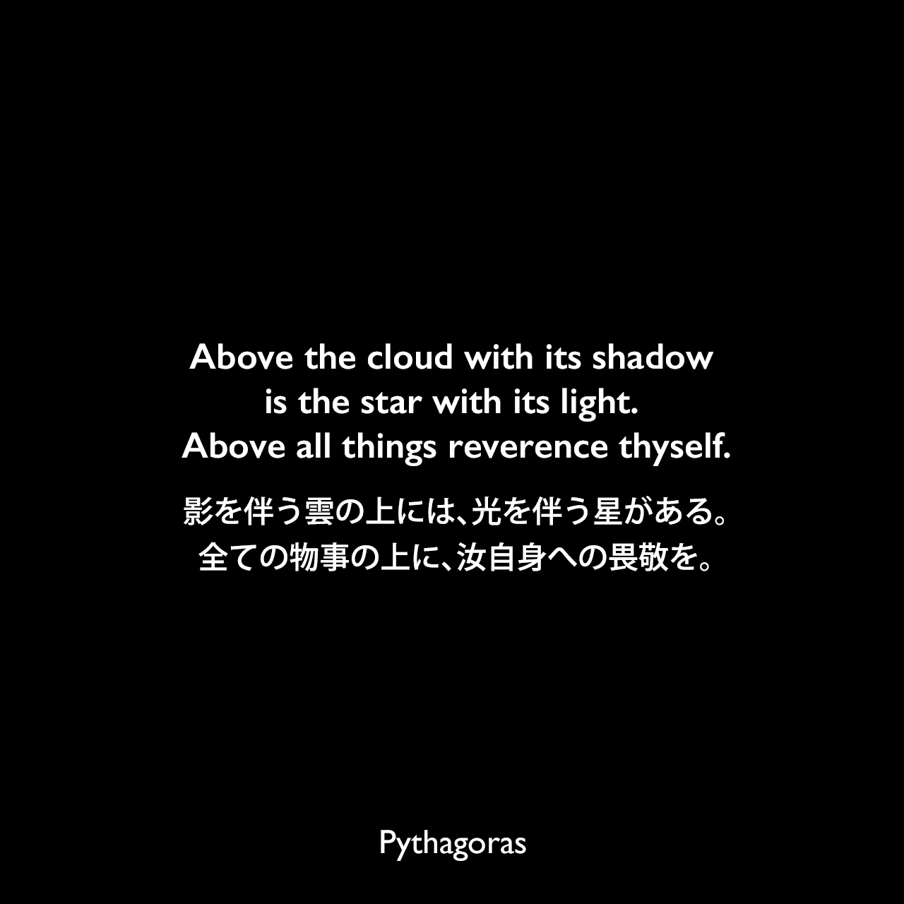 Above the cloud with its shadow is the star with its light. Above all things reverence thyself.影を伴う雲の上には、光を伴う星がある。全ての物事の上に、汝自身への畏敬を。- John Strohmeierの本「 Divine Harmony: The Life and Teachings of Pythagoras」よりPythagoras